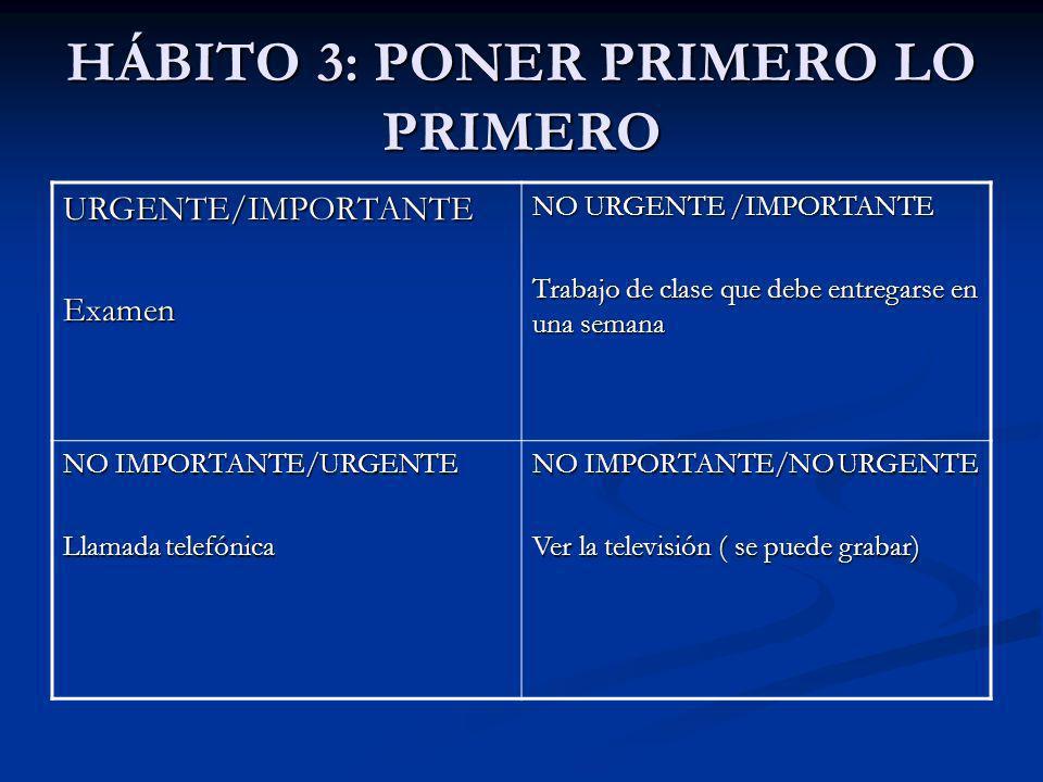 HÁBITO 3: PONER PRIMERO LO PRIMERO URGENTE/IMPORTANTEExamen NO URGENTE /IMPORTANTE Trabajo de clase que debe entregarse en una semana NO IMPORTANTE/UR