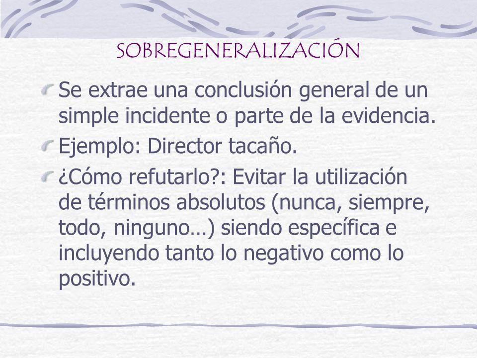 SOBREGENERALIZACIÓN Se extrae una conclusión general de un simple incidente o parte de la evidencia. Ejemplo: Director tacaño. ¿Cómo refutarlo?: Evita