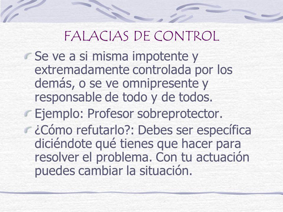 FALACIAS DE CONTROL Se ve a si misma impotente y extremadamente controlada por los demás, o se ve omnipresente y responsable de todo y de todos. Ejemp