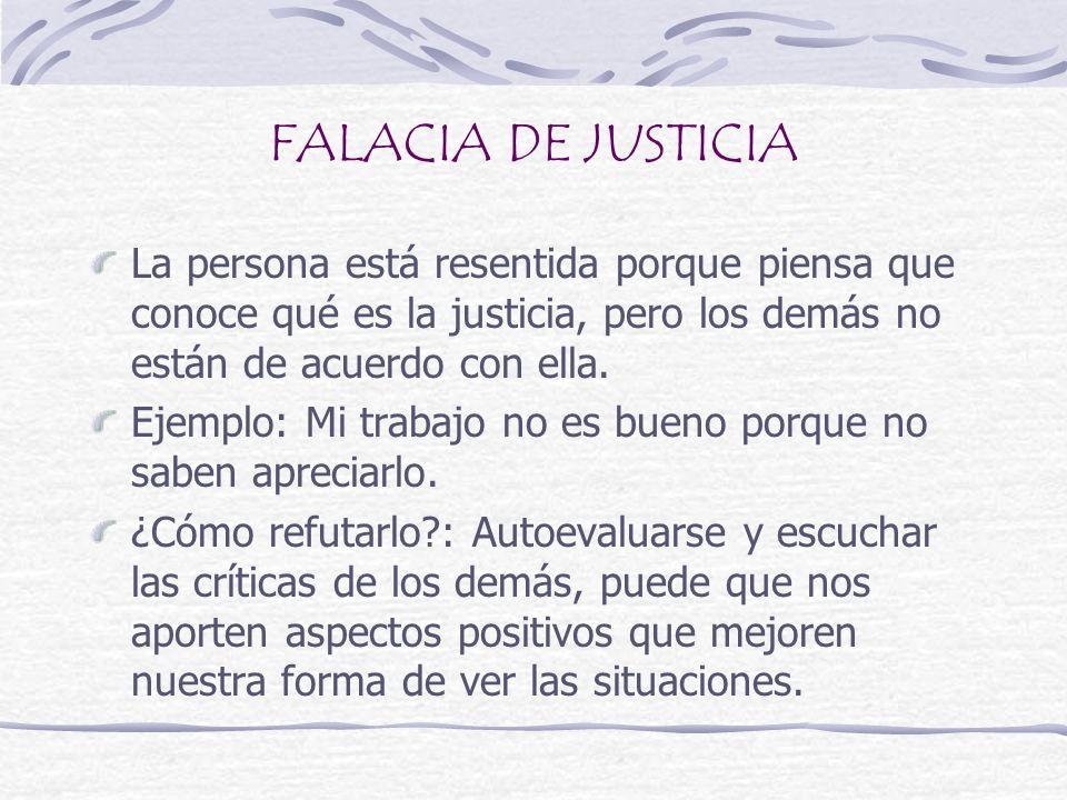 FALACIA DE JUSTICIA La persona está resentida porque piensa que conoce qué es la justicia, pero los demás no están de acuerdo con ella. Ejemplo: Mi tr