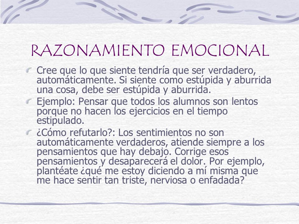 RAZONAMIENTO EMOCIONAL Cree que lo que siente tendría que ser verdadero, automáticamente. Si siente como estúpida y aburrida una cosa, debe ser estúpi