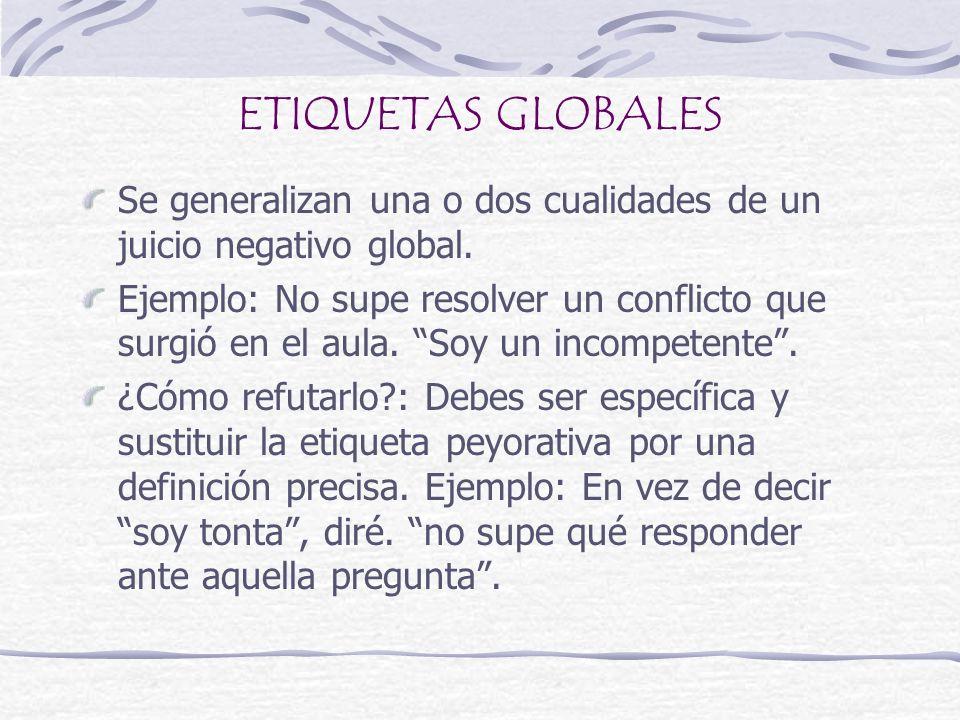 ETIQUETAS GLOBALES Se generalizan una o dos cualidades de un juicio negativo global. Ejemplo: No supe resolver un conflicto que surgió en el aula. Soy