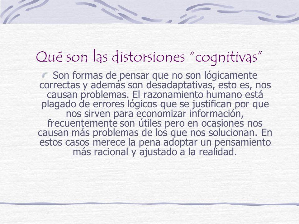 Qué son las distorsiones cognitivas Son formas de pensar que no son lógicamente correctas y además son desadaptativas, esto es, nos causan problemas.