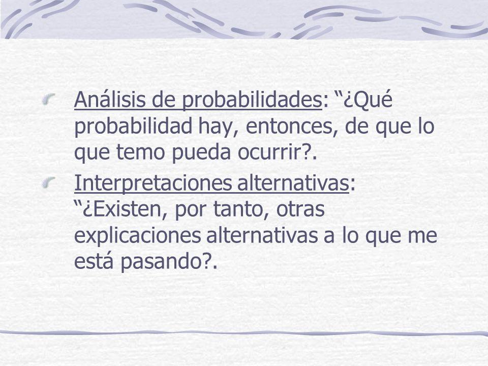 Análisis de probabilidades: ¿Qué probabilidad hay, entonces, de que lo que temo pueda ocurrir?. Interpretaciones alternativas: ¿Existen, por tanto, ot