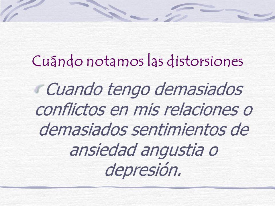 Cuándo notamos las distorsiones Cuando tengo demasiados conflictos en mis relaciones o demasiados sentimientos de ansiedad angustia o depresión.
