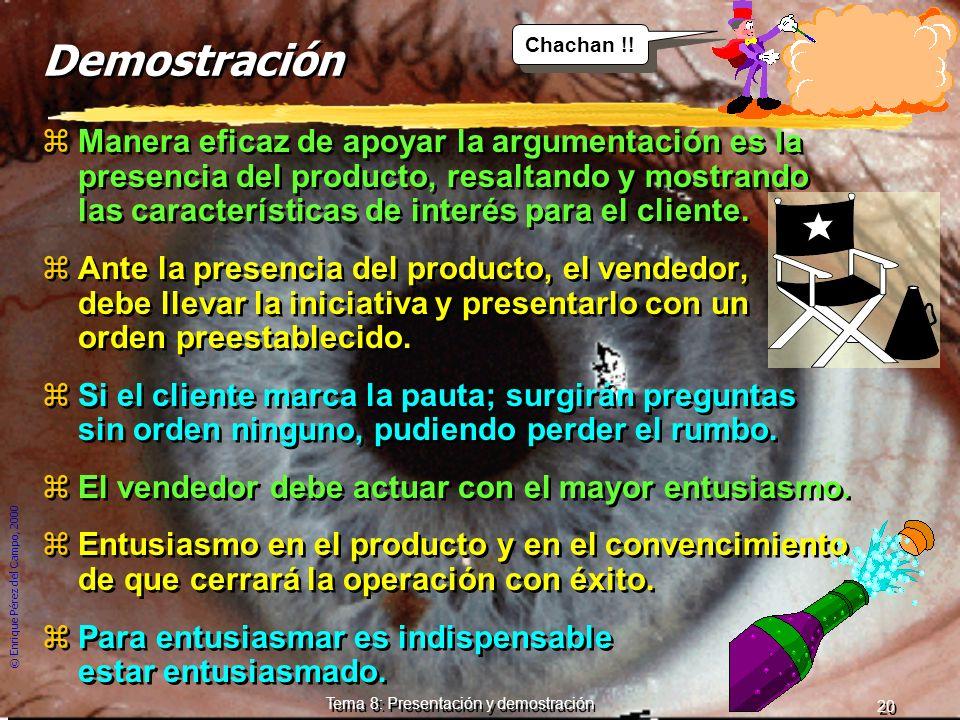 © Enrique Pérez del Campo, 2000 19 Tema 8: Presentación y demostración Demostración y deseo de posesión. zCon la argumentación, se razona al cliente.