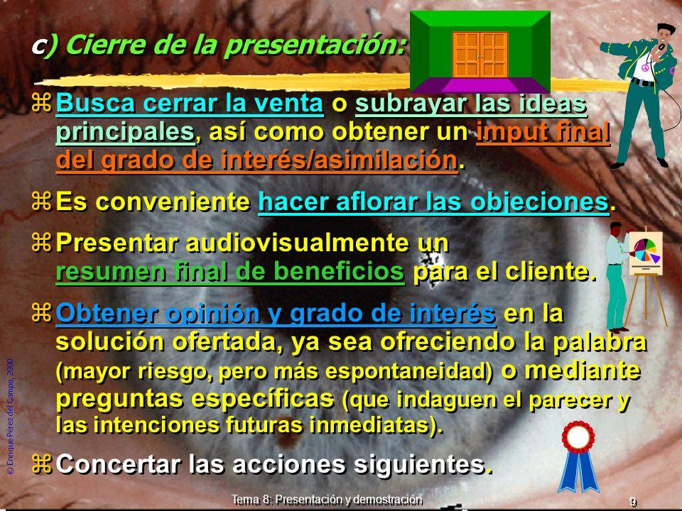© Enrique Pérez del Campo, 2000 9 Tema 8: Presentación y demostración c) Cierre de la presentación: zBusca cerrar la venta o subrayar las ideas principales, así como obtener un imput final del grado de interés/asimilación.