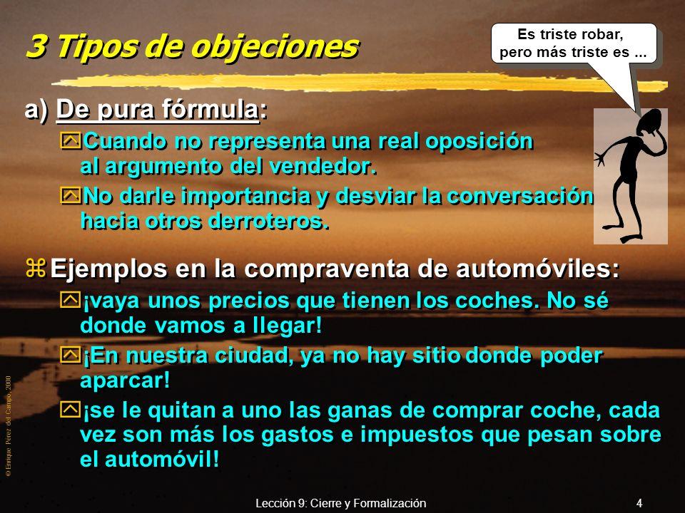 © Enrique Pérez del Campo, 2000 Lección 9: Cierre y Formalización 14 Como no puedo hacer eso, le amplío la garantía, sin coste adicional Métodos para tratar objeciones (3) 7.- Método de la conversión en beneficio.