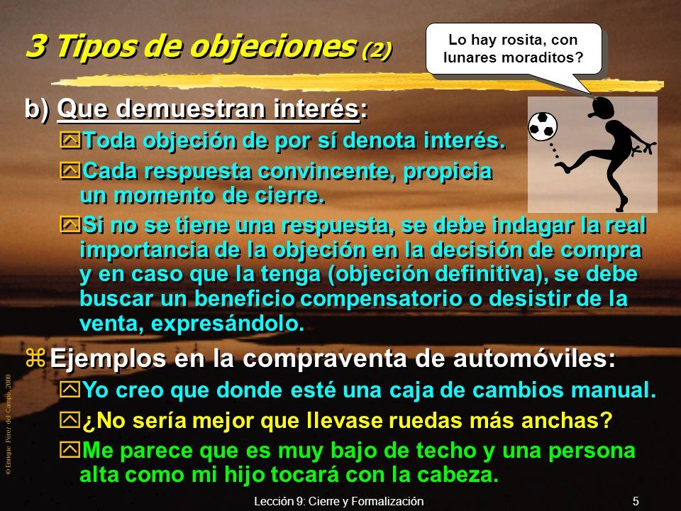 © Enrique Pérez del Campo, 2000 Lección 9: Cierre y Formalización 5 3 Tipos de objeciones (2) b) Que demuestran interés: yToda objeción de por sí denota interés.