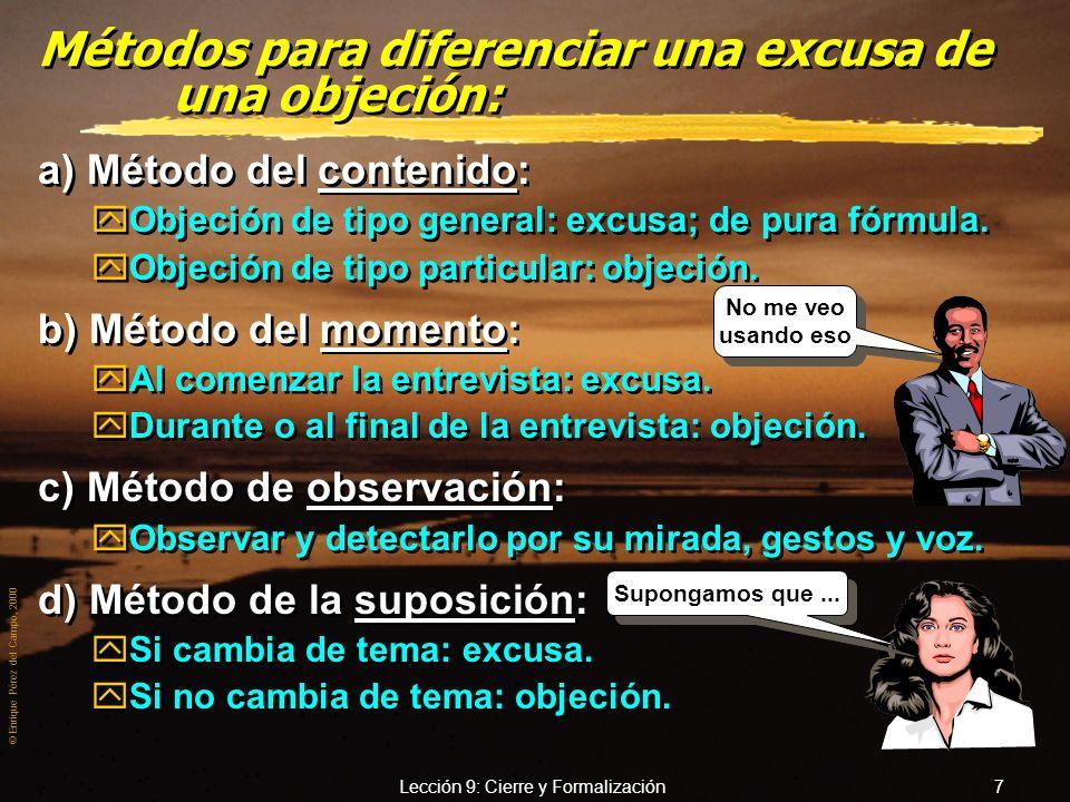 © Enrique Pérez del Campo, 2000 Lección 9: Cierre y Formalización 7 Métodos para diferenciar una excusa de una objeción: a) Método del contenido: yObjeción de tipo general: excusa; de pura fórmula.