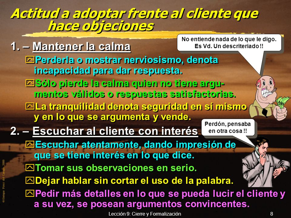 © Enrique Pérez del Campo, 2000 Lección 9: Cierre y Formalización 8 Actitud a adoptar frente al cliente que hace objeciones 1.