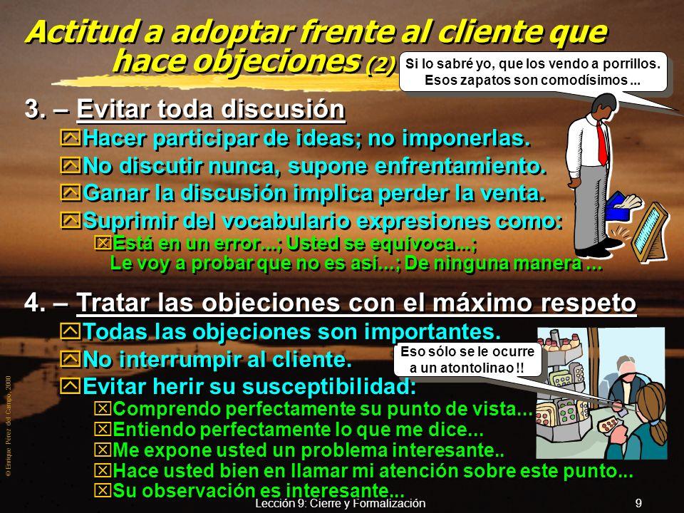 © Enrique Pérez del Campo, 2000 Lección 9: Cierre y Formalización 8 Actitud a adoptar frente al cliente que hace objeciones 1. – Mantener la calma yPe