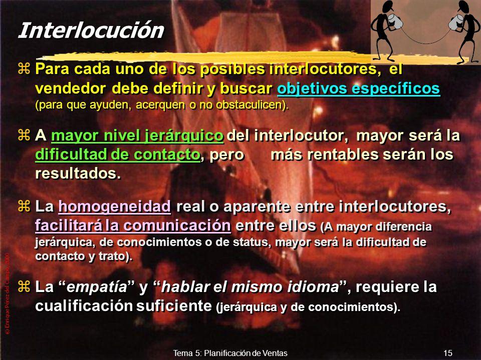 © Enrique Pérez del Campo, 2000 14 Tema 5: Planificación de Ventas Interlocutores Decisores: yQuienes deciden requerimientos y/o proveedores. Aprobado