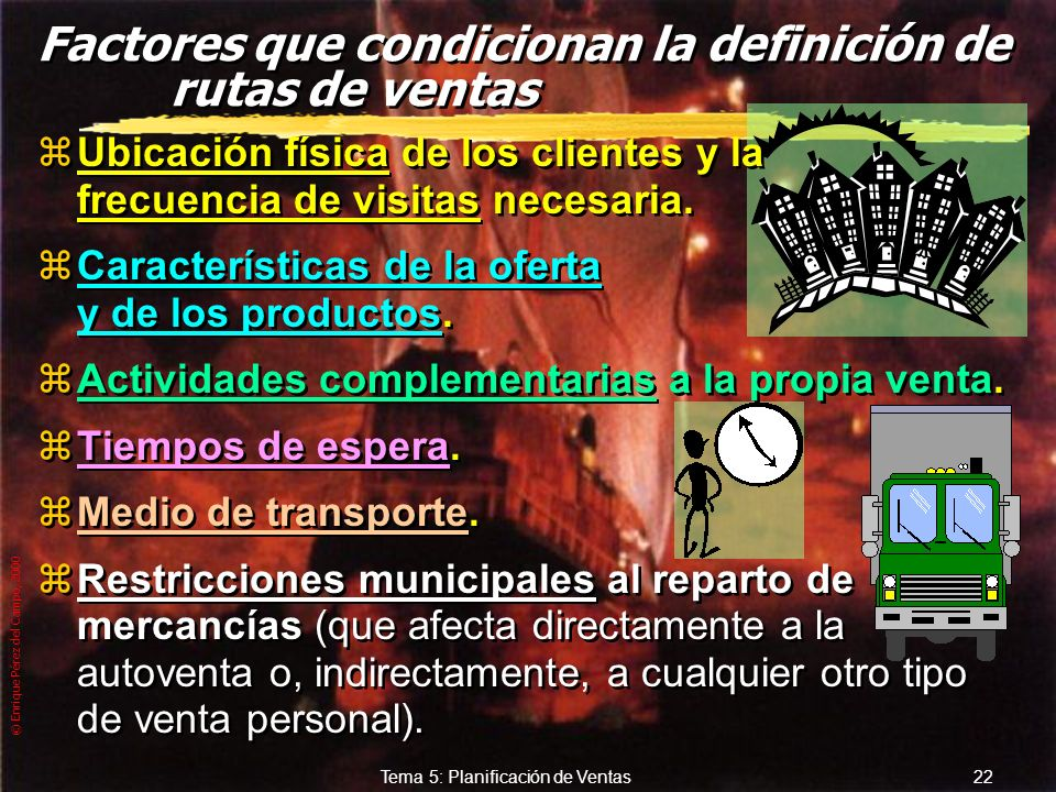 © Enrique Pérez del Campo, 2000 21 Tema 5: Planificación de Ventas Rutas de Venta zItinerario de visitas preestablecido para ser ejecutado con una det