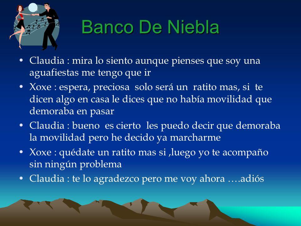 Banco De Niebla Claudia : mira lo siento aunque pienses que soy una aguafiestas me tengo que ir Xoxe : espera, preciosa solo será un ratito mas, si te