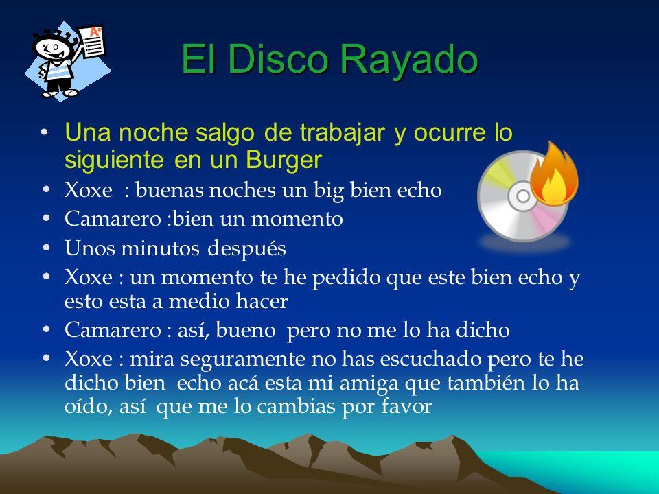 El Disco Rayado Una noche salgo de trabajar y ocurre lo siguiente en un Burger Xoxe : buenas noches un big bien echo Camarero :bien un momento Unos mi
