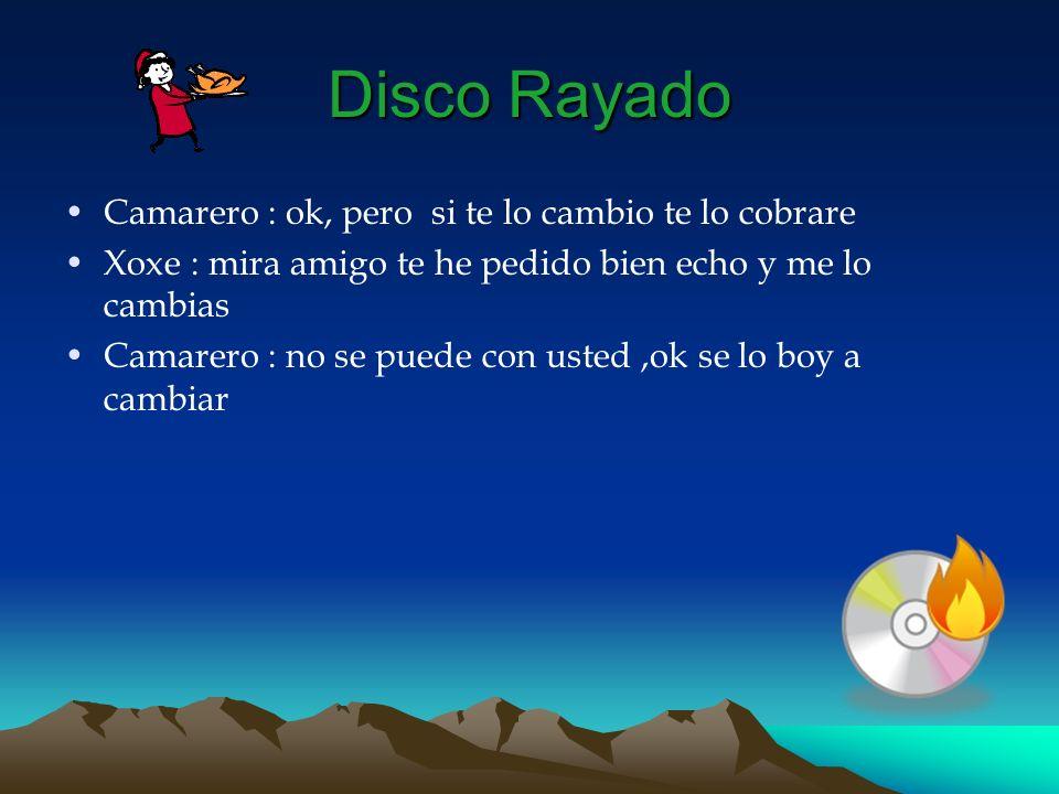 Disco Rayado Camarero : ok, pero si te lo cambio te lo cobrare Xoxe : mira amigo te he pedido bien echo y me lo cambias Camarero : no se puede con ust