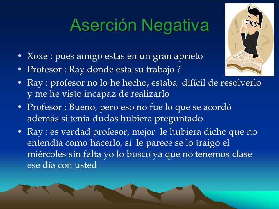 Aserción Negativa Xoxe : pues amigo estas en un gran aprieto Profesor : Ray donde esta su trabajo ? Ray : profesor no lo he hecho, estaba difícil de r