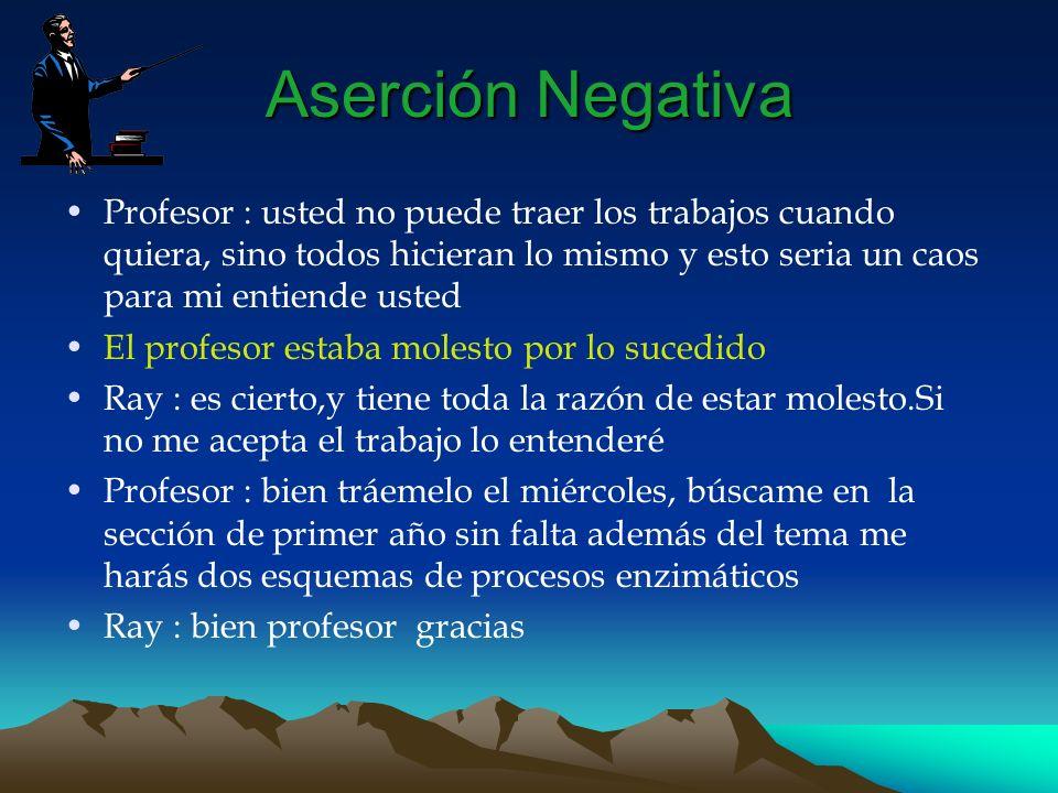 Aserción Negativa Profesor : usted no puede traer los trabajos cuando quiera, sino todos hicieran lo mismo y esto seria un caos para mi entiende usted