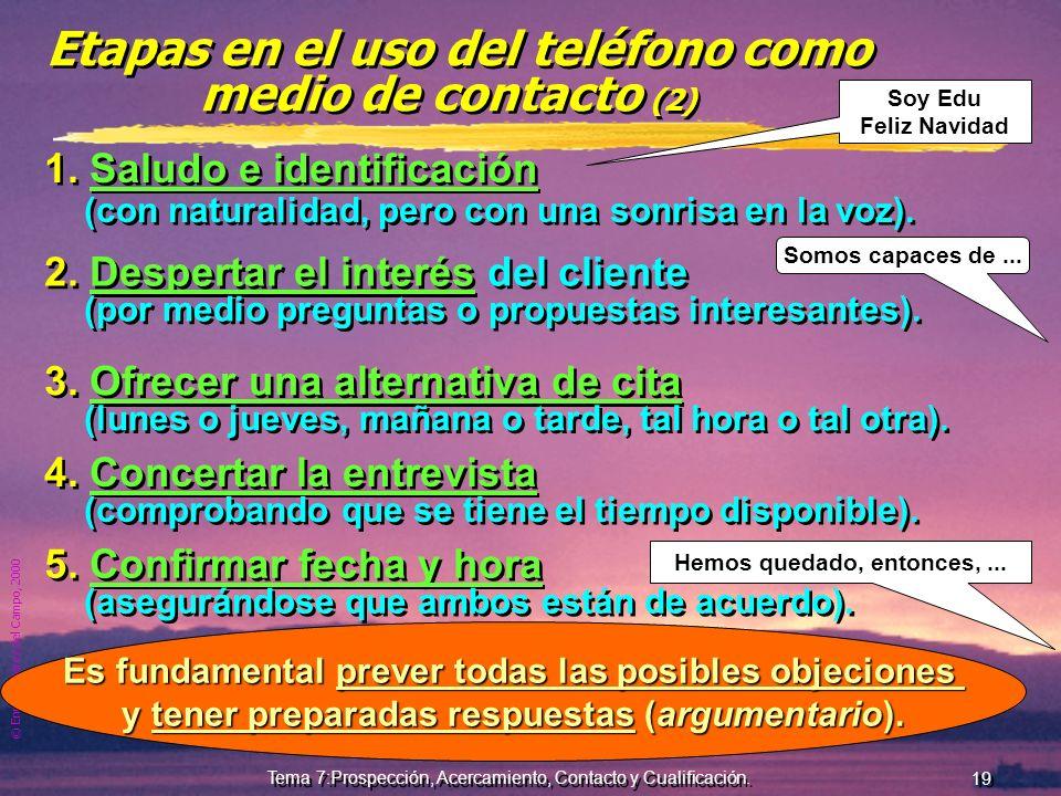 © Enrique Pérez del Campo, 2000 18 Tema 7:Prospección, Acercamiento, Contacto y Cualificación. El teléfono como medio de contacto Posibilita un mayor