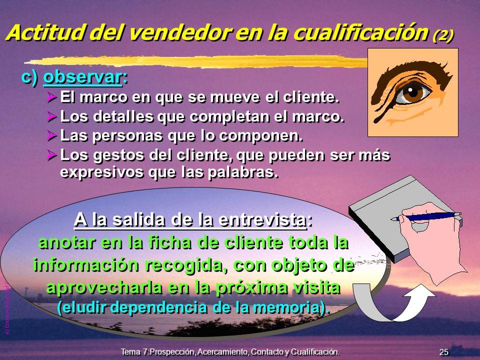 © Enrique Pérez del Campo, 2000 24 Tema 7:Prospección, Acercamiento, Contacto y Cualificación. En la cualificación: Hablar poco, escuchar mucho y obse