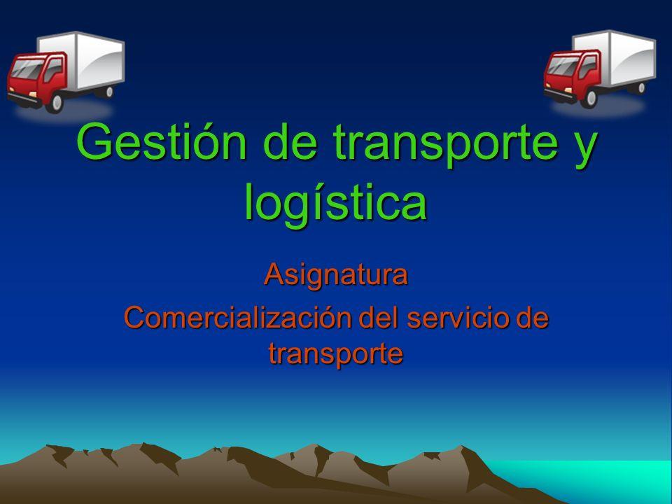 Gestión de transporte y logística Asignatura Comercialización del servicio de transporte
