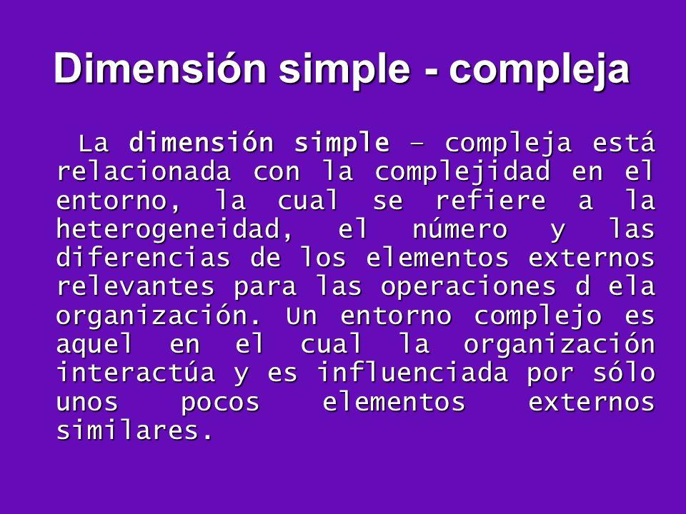Dimensión simple - compleja La dimensión simple – compleja está relacionada con la complejidad en el entorno, la cual se refiere a la heterogeneidad,