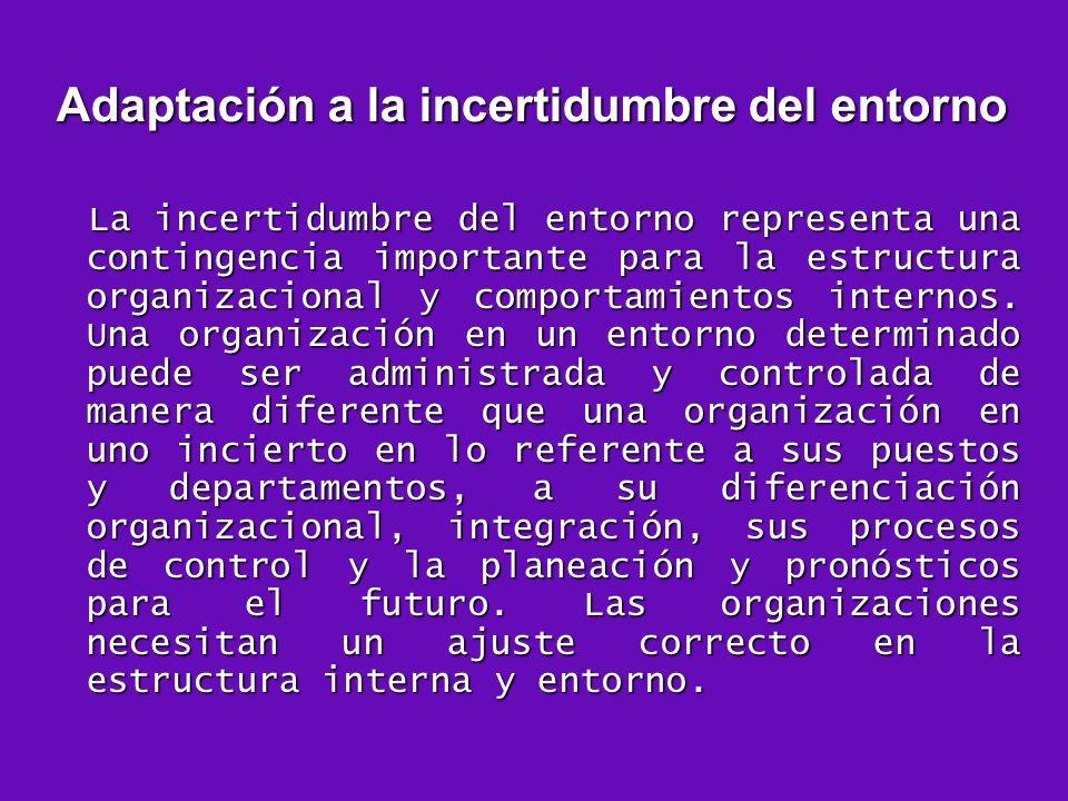 Adaptación a la incertidumbre del entorno La incertidumbre del entorno representa una contingencia importante para la estructura organizacional y comp