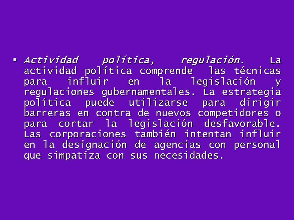 Actividad política, regulación. La actividad política comprende las técnicas para influir en la legislación y regulaciones gubernamentales. La estrate