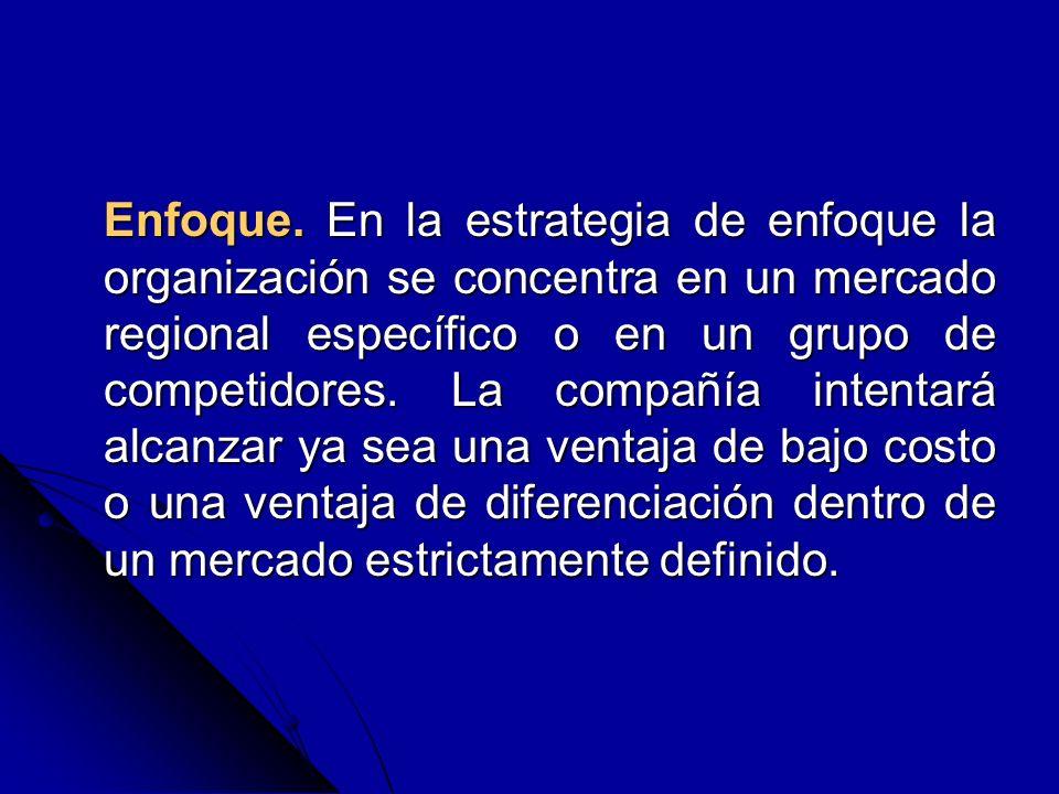 Enfoque. En la estrategia de enfoque la organización se concentra en un mercado regional específico o en un grupo de competidores. La compañía intenta