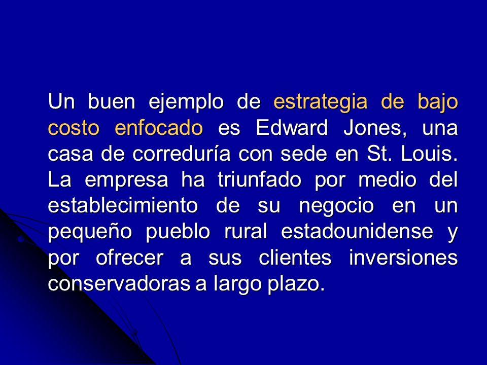 Un buen ejemplo de estrategia de bajo costo enfocado es Edward Jones, una casa de correduría con sede en St. Louis. La empresa ha triunfado por medio