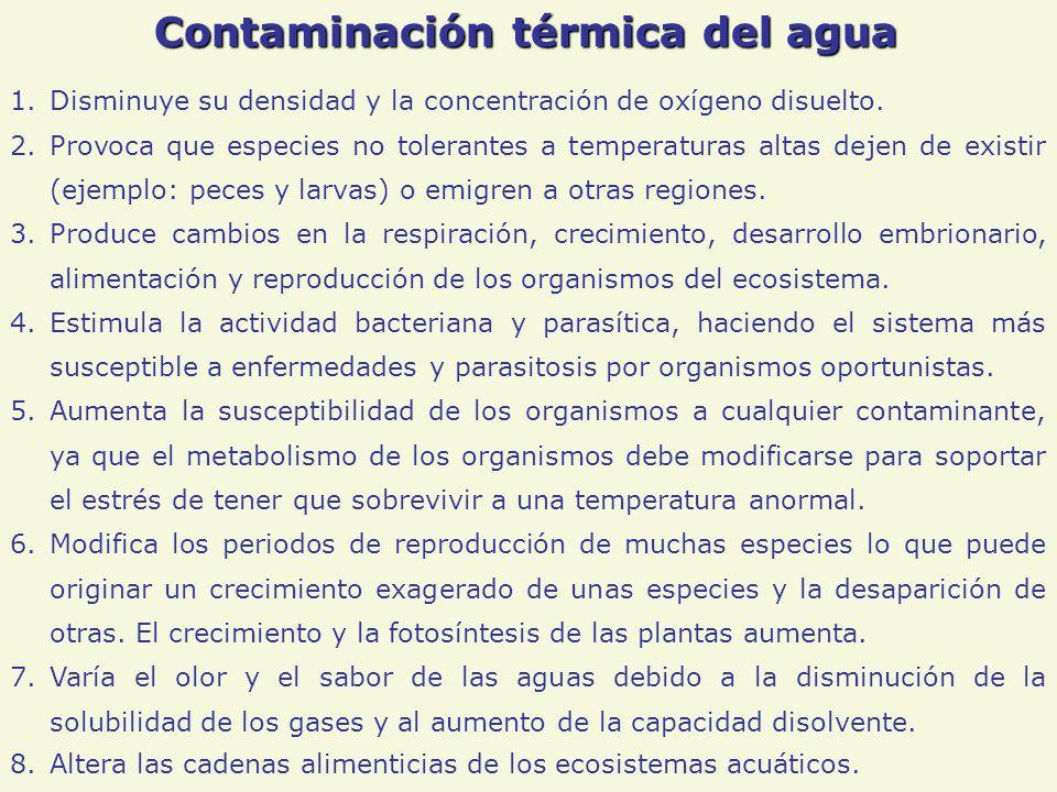 Contaminación térmica del agua 1.Disminuye su densidad y la concentración de oxígeno disuelto. 2.Provoca que especies no tolerantes a temperaturas alt