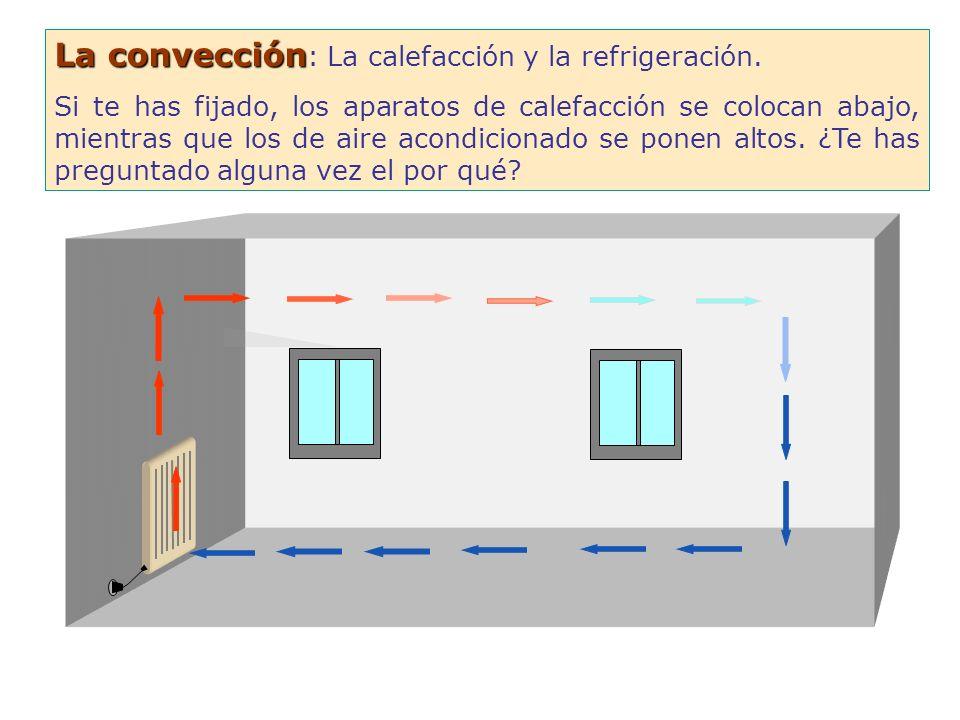 La convección La convección : La calefacción y la refrigeración. Si te has fijado, los aparatos de calefacción se colocan abajo, mientras que los de a