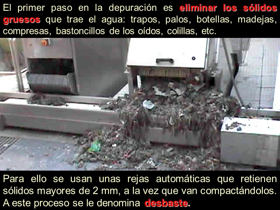 El primer paso en la depuración es e ee eliminar los sólidos gruesos que trae el agua: trapos, palos, botellas, madejas, compresas, bastoncillos de lo