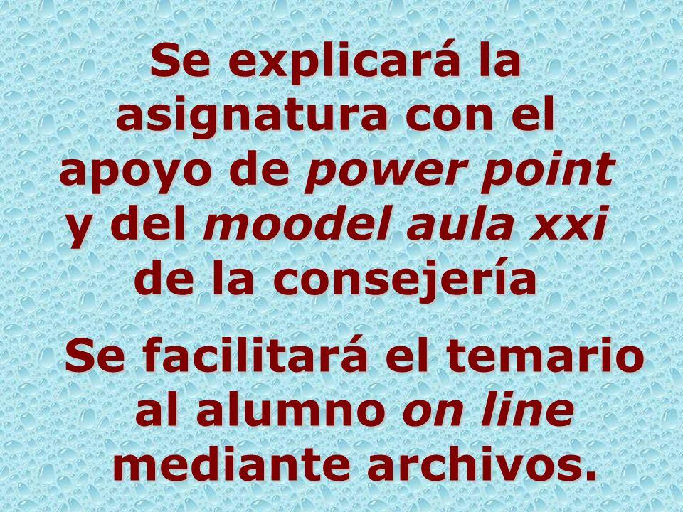 Se explicará la asignatura con el apoyo de power point y del moodel aula xxi de la consejería Se facilitará el temario al alumno on line mediante arch