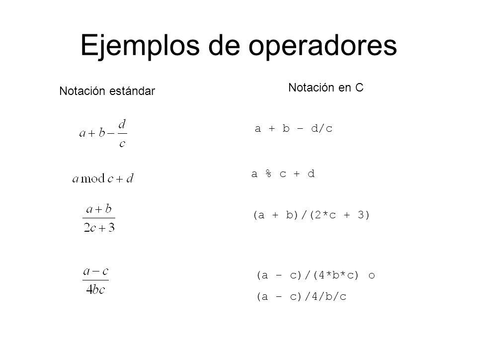 Ejemplos de operadores Notación estándar Notación en C a + b – d/c a % c + d (a + b)/(2*c + 3) (a - c)/(4*b*c) o (a - c)/4/b/c