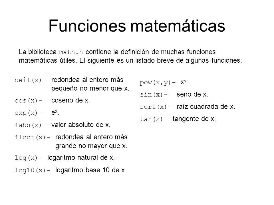 Funciones matemáticas La biblioteca math.h contiene la definición de muchas funciones matemáticas útiles. El siguiente es un listado breve de algunas