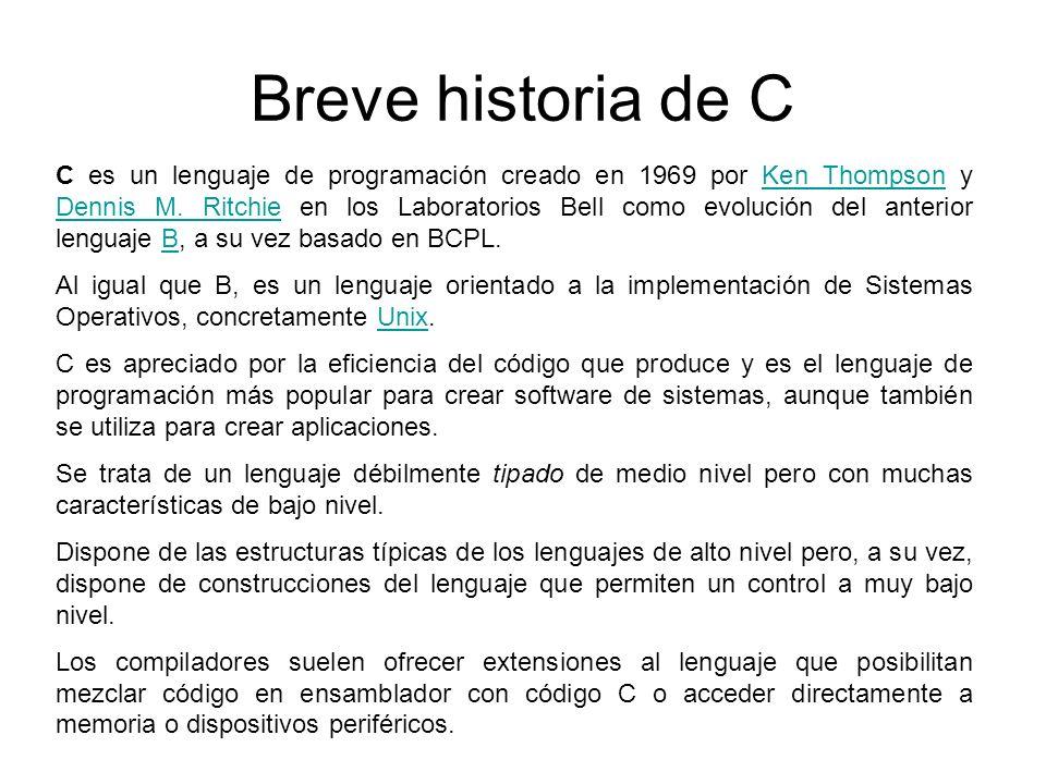 Breve historia de C C es un lenguaje de programación creado en 1969 por Ken Thompson y Dennis M. Ritchie en los Laboratorios Bell como evolución del a