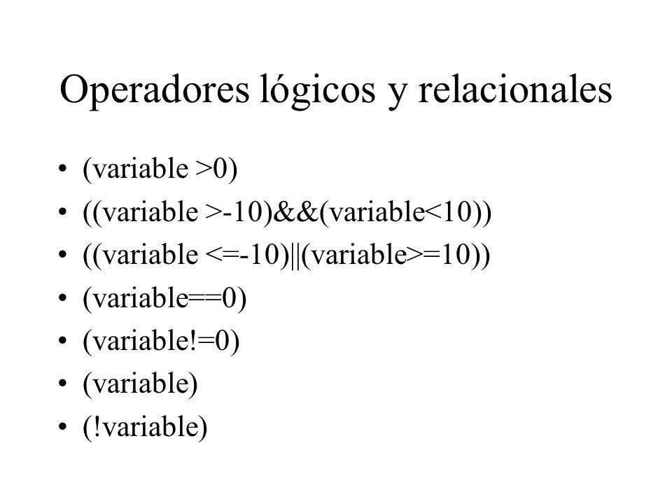 Operadores lógicos y relacionales (variable >0) ((variable >-10)&&(variable<10)) ((variable =10)) (variable==0) (variable!=0) (variable) (!variable)