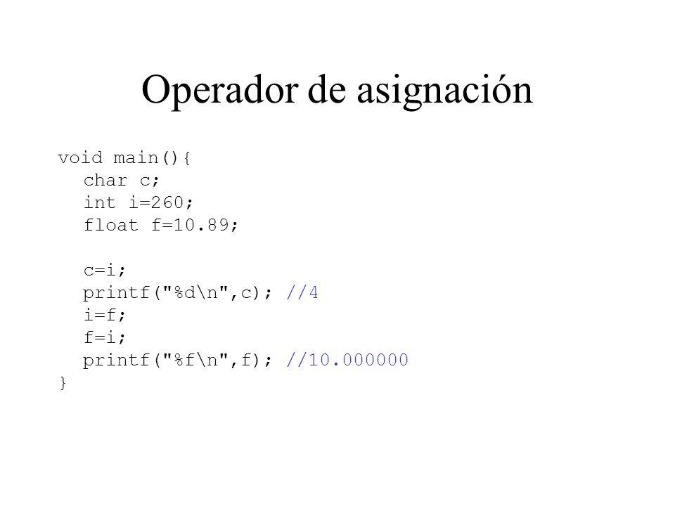 Operador de asignación void main(){ char c; int i=260; float f=10.89; c=i; printf( %d\n ,c); //4 i=f; f=i; printf( %f\n ,f); //10.000000 }