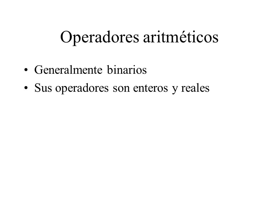 Operadores aritméticos Generalmente binarios Sus operadores son enteros y reales
