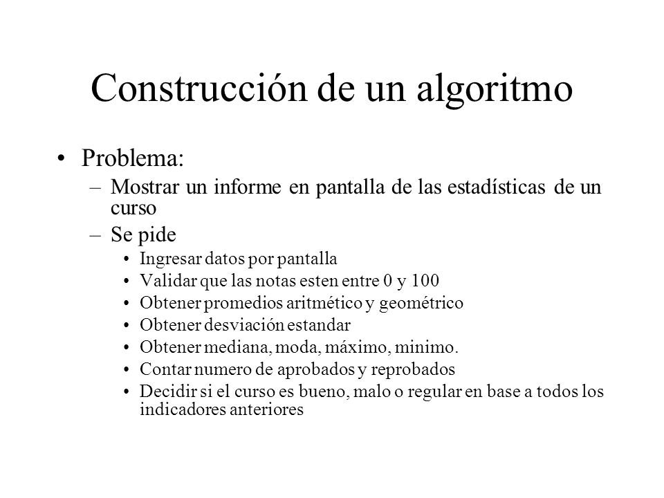 Construcción de un algoritmo Problema: –Mostrar un informe en pantalla de las estadísticas de un curso –Se pide Ingresar datos por pantalla Validar qu