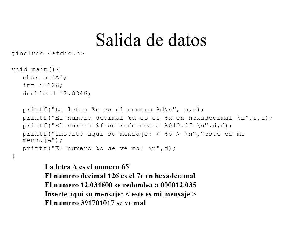 Salida de datos #include void main(){ char c= A ; int i=126; double d=12.0346; printf( La letra %c es el numero %d\n , c,c); printf( El numero decimal %d es el %x en hexadecimal \n ,i,i); printf( El numero %f se redondea a %010.3f \n ,d,d); printf( Inserte aqui su mensaje: \n , este es mi mensaje ); printf( El numero %d se ve mal \n ,d); } La letra A es el numero 65 El numero decimal 126 es el 7e en hexadecimal El numero 12.034600 se redondea a 000012.035 Inserte aqui su mensaje: El numero 391701017 se ve mal