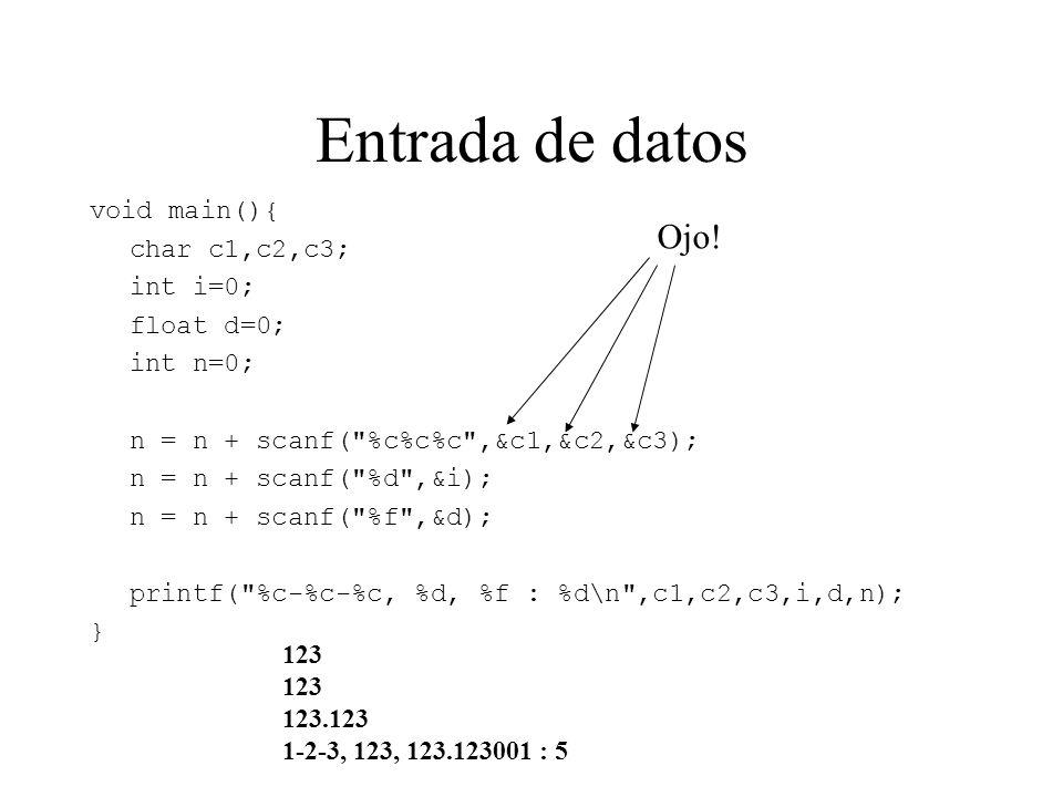 Entrada de datos void main(){ char c1,c2,c3; int i=0; float d=0; int n=0; n = n + scanf( %c%c%c ,&c1,&c2,&c3); n = n + scanf( %d ,&i); n = n + scanf( %f ,&d); printf( %c-%c-%c, %d, %f : %d\n ,c1,c2,c3,i,d,n); } 123 123.123 1-2-3, 123, 123.123001 : 5 Ojo!