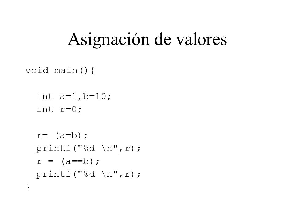 Asignación de valores void main(){ int a=1,b=10; int r=0; r= (a=b); printf( %d \n ,r); r = (a==b); printf( %d \n ,r); }