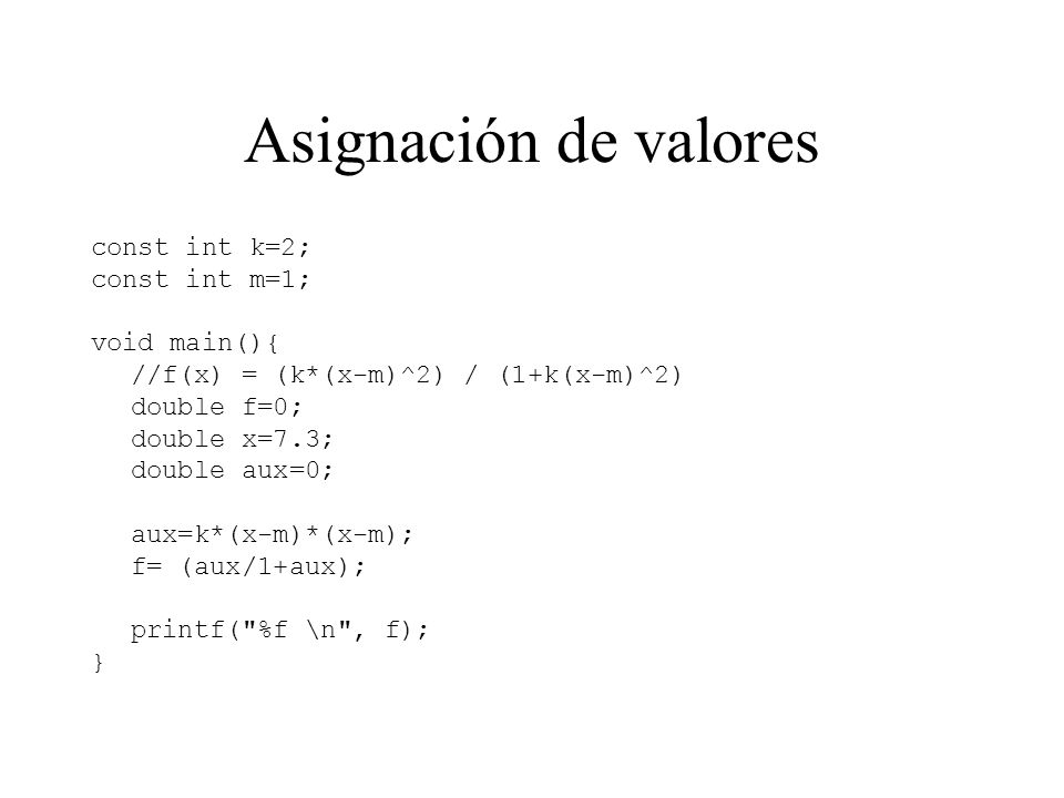 const int k=2; const int m=1; void main(){ //f(x) = (k*(x-m)^2) / (1+k(x-m)^2) double f=0; double x=7.3; double aux=0; aux=k*(x-m)*(x-m); f= (aux/1+au