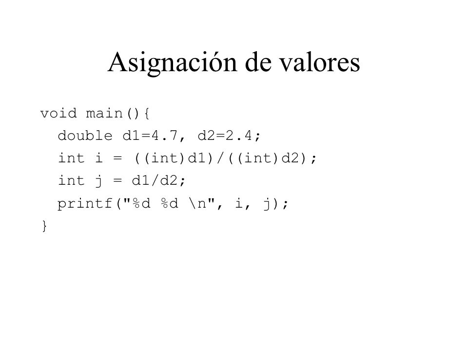 Asignación de valores void main(){ double d1=4.7, d2=2.4; int i = ((int)d1)/((int)d2); int j = d1/d2; printf( %d %d \n , i, j); }