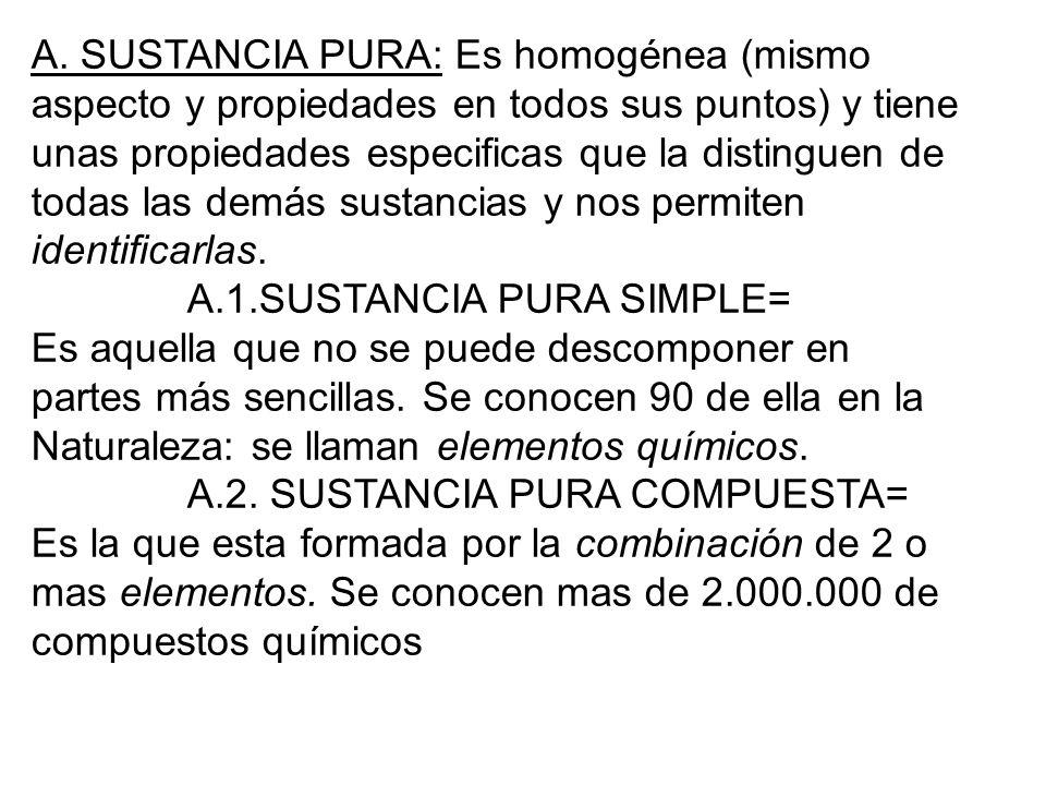 A. SUSTANCIA PURA: Es homogénea (mismo aspecto y propiedades en todos sus puntos) y tiene unas propiedades especificas que la distinguen de todas las