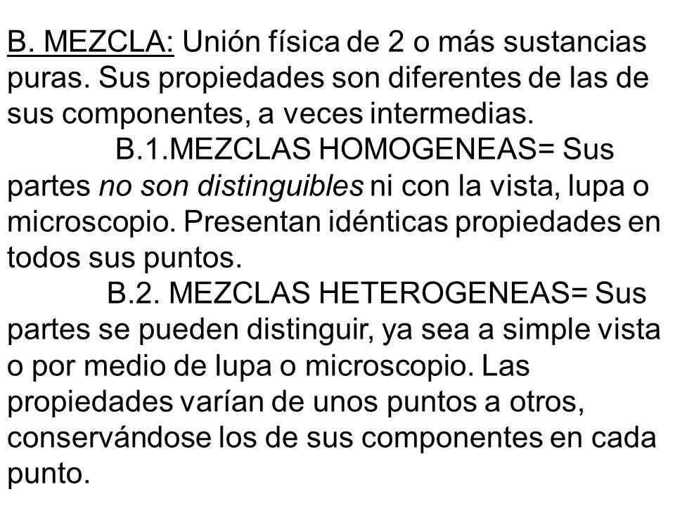 B. MEZCLA: Unión física de 2 o más sustancias puras. Sus propiedades son diferentes de las de sus componentes, a veces intermedias. B.1.MEZCLAS HOMOGE