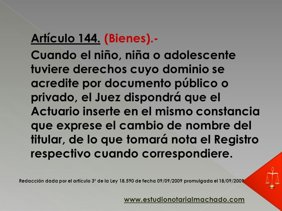Artículo 144. (Bienes).- Cuando el niño, niña o adolescente tuviere derechos cuyo dominio se acredite por documento público o privado, el Juez dispond